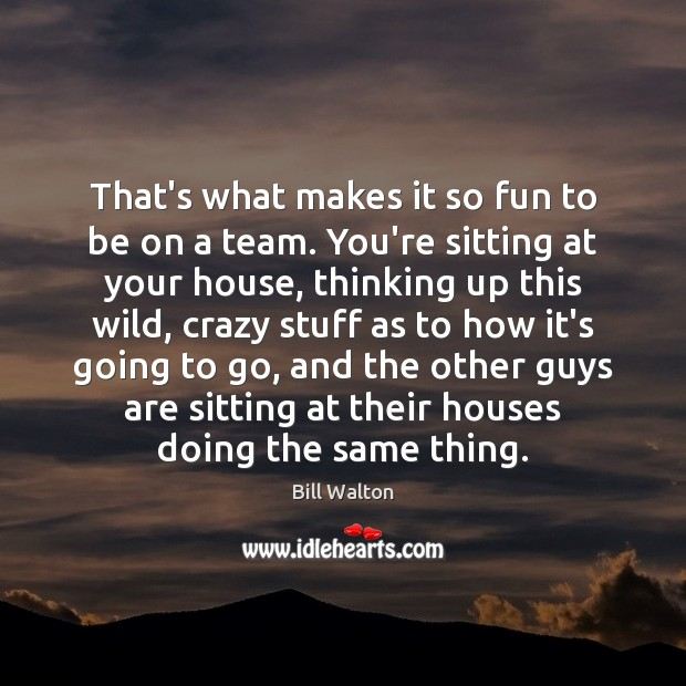 That's what makes it so fun to be on a team. You're Bill Walton Picture Quote