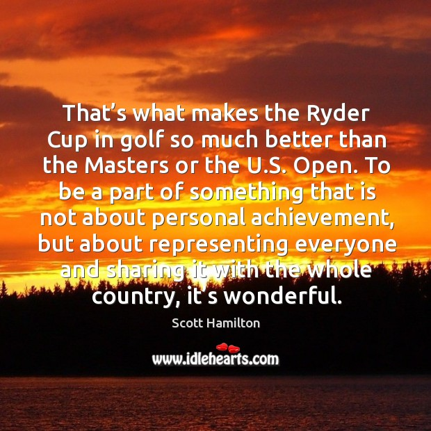 Image, That's what makes the ryder cup in golf so much better than the masters or the u.s. Open.