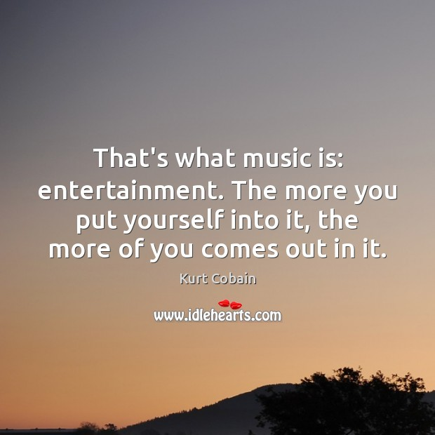 That's what music is: entertainment. The more you put yourself into it, Kurt Cobain Picture Quote
