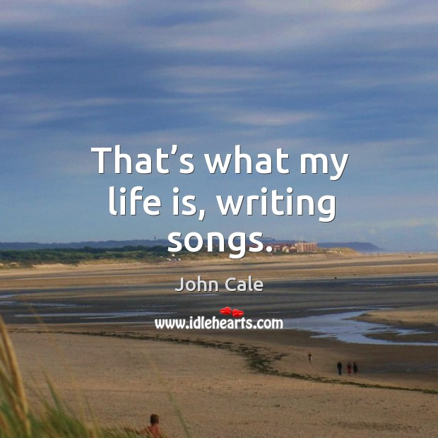 That's what my life is, writing songs. Image