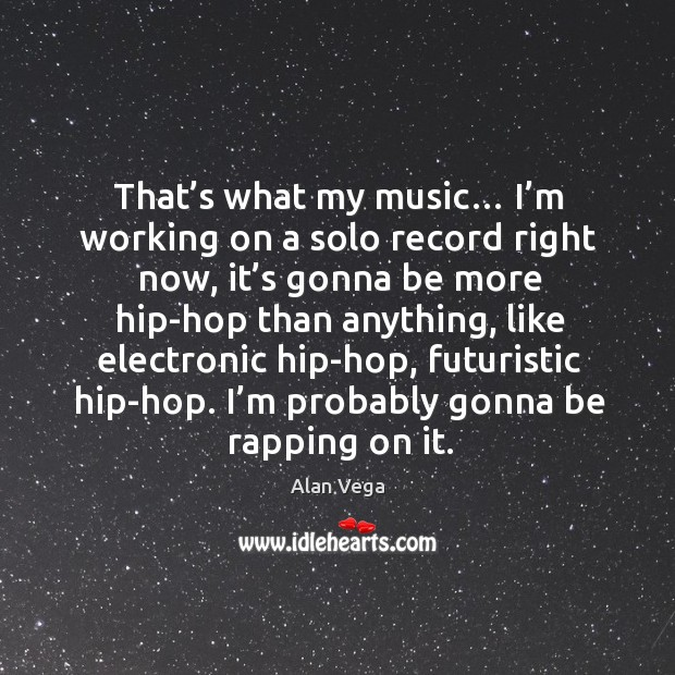 That's what my music… I'm working on a solo record right now, it's gonna be more Alan Vega Picture Quote