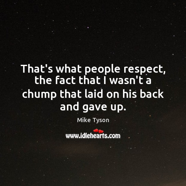 That's what people respect, the fact that I wasn't a chump that Mike Tyson Picture Quote
