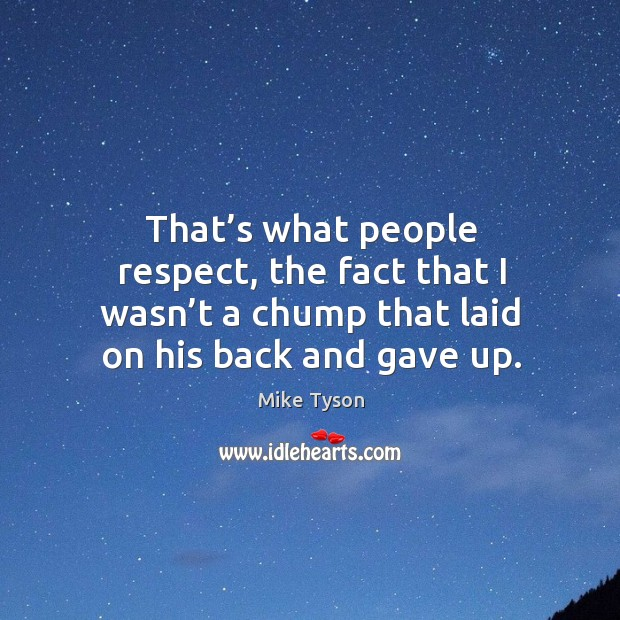 That's what people respect, the fact that I wasn't a chump that laid on his back and gave up. Image