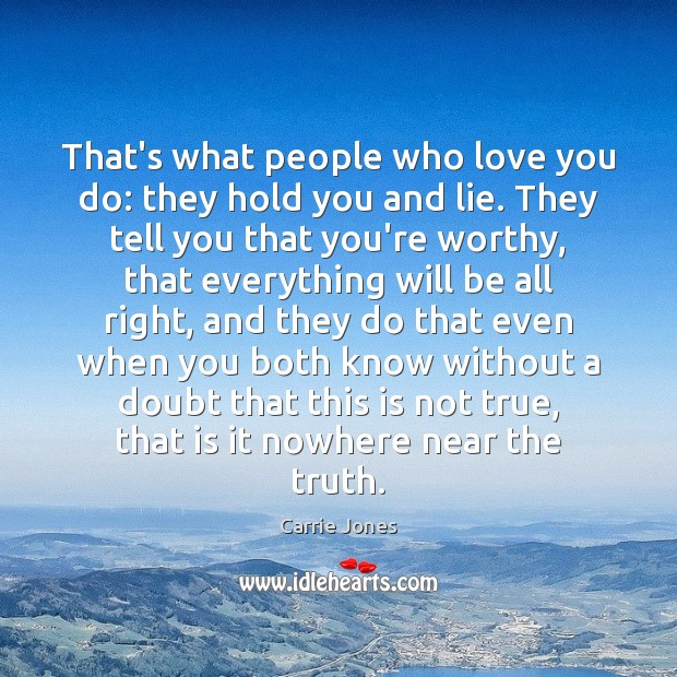 Image, That's what people who love you do: they hold you and lie.