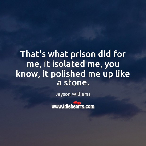 That's what prison did for me, it isolated me, you know, it polished me up like a stone. Image