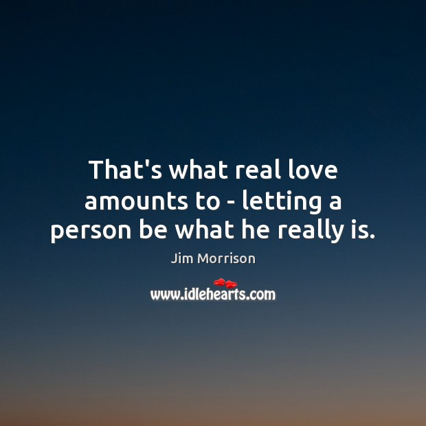 Image, That's what real love amounts to – letting a person be what he really is.