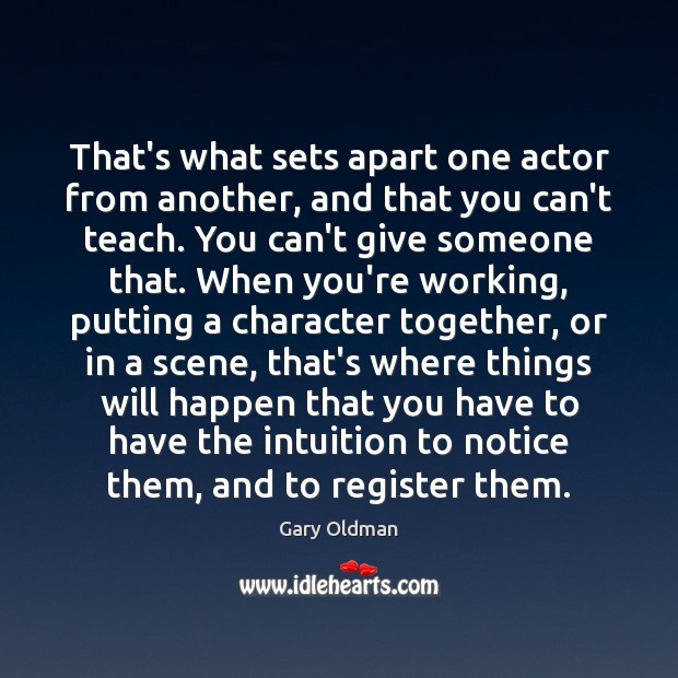 That's what sets apart one actor from another, and that you can't Gary Oldman Picture Quote