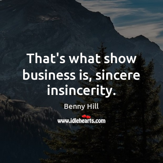 Image, That's what show business is, sincere insincerity.