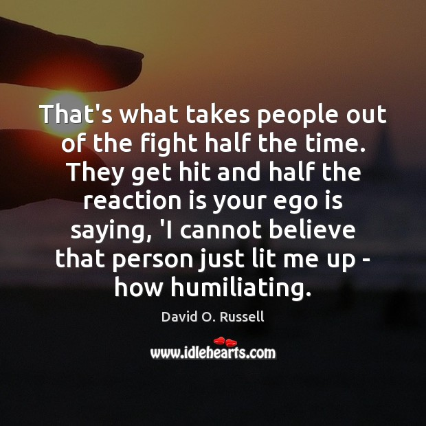 That's what takes people out of the fight half the time. They David O. Russell Picture Quote