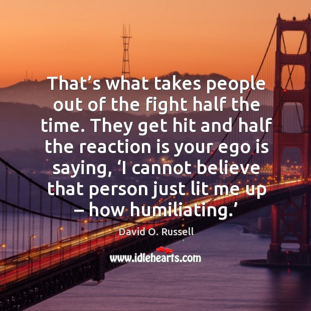 That's what takes people out of the fight half the time. They get hit and half the reaction David O. Russell Picture Quote
