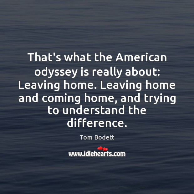 Image, That's what the American odyssey is really about: Leaving home. Leaving home