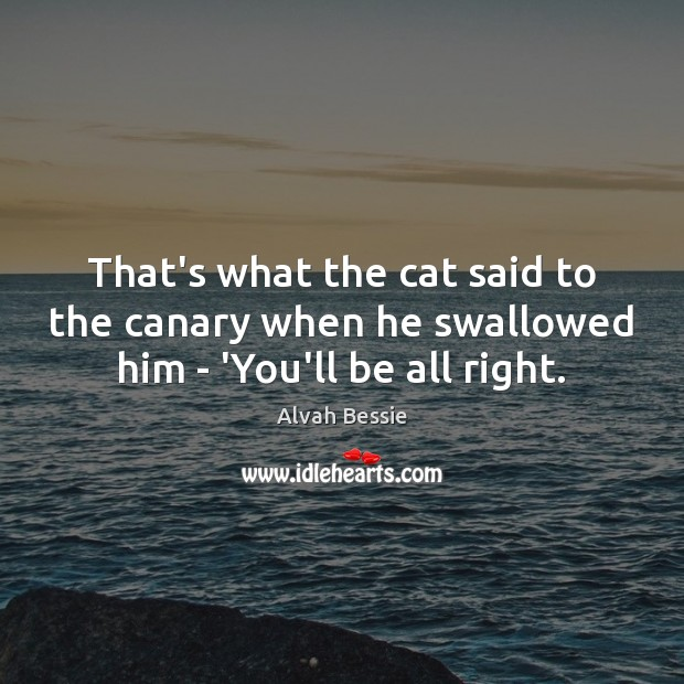 Image, That's what the cat said to the canary when he swallowed him – 'You'll be all right.