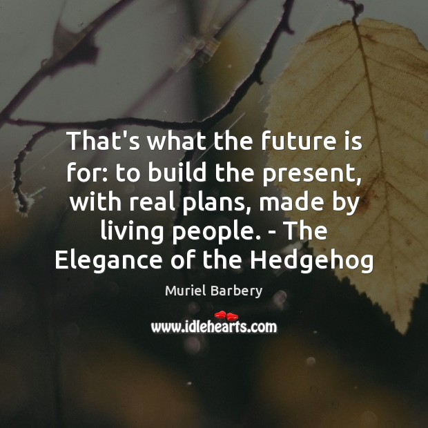 That's what the future is for: to build the present, with real Muriel Barbery Picture Quote