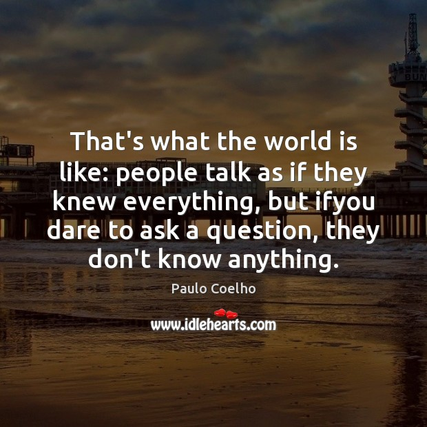 That's what the world is like: people talk as if they knew Paulo Coelho Picture Quote