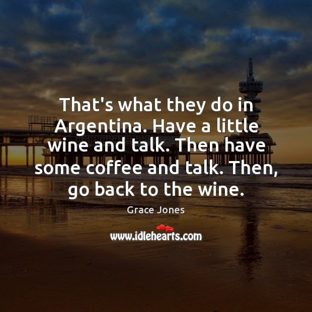 Image, That's what they do in Argentina. Have a little wine and talk.