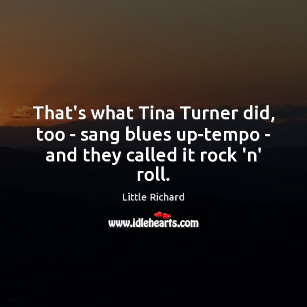 That's what Tina Turner did, too – sang blues up-tempo – and they called it rock 'n' roll. Little Richard Picture Quote