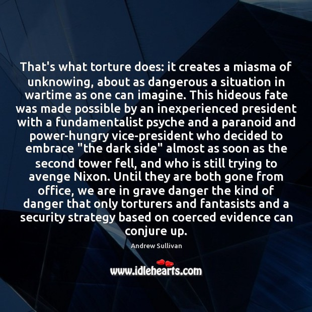 That's what torture does: it creates a miasma of unknowing, about as Andrew Sullivan Picture Quote