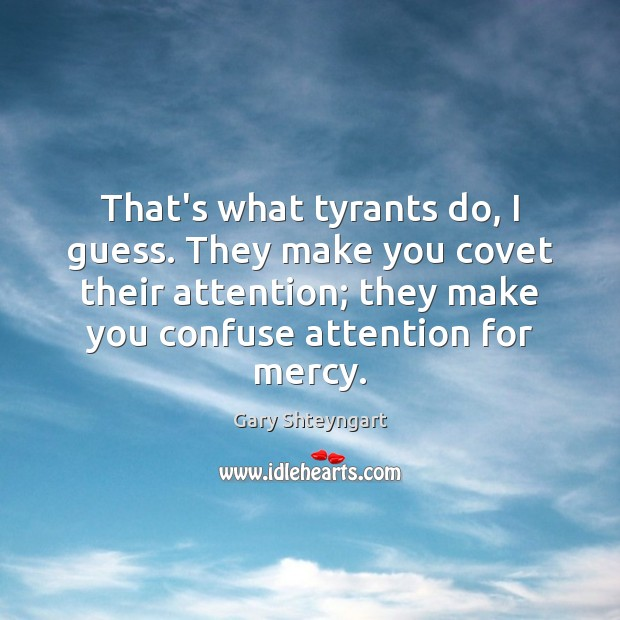 That's what tyrants do, I guess. They make you covet their attention; Gary Shteyngart Picture Quote