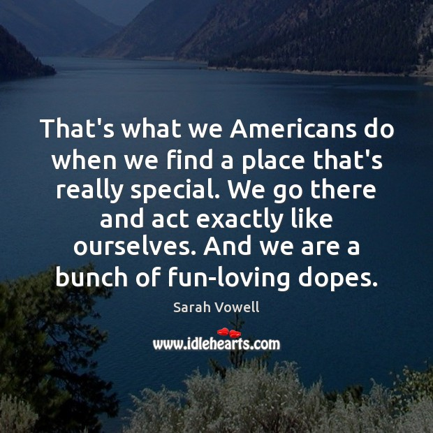 That's what we Americans do when we find a place that's really Sarah Vowell Picture Quote