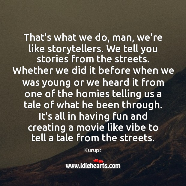 That's what we do, man, we're like storytellers. We tell you stories Image