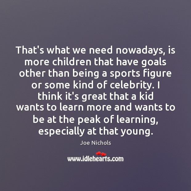 Image, That's what we need nowadays, is more children that have goals other