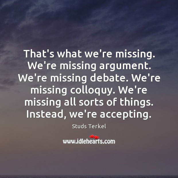That's what we're missing. We're missing argument. We're missing debate. We're missing Image