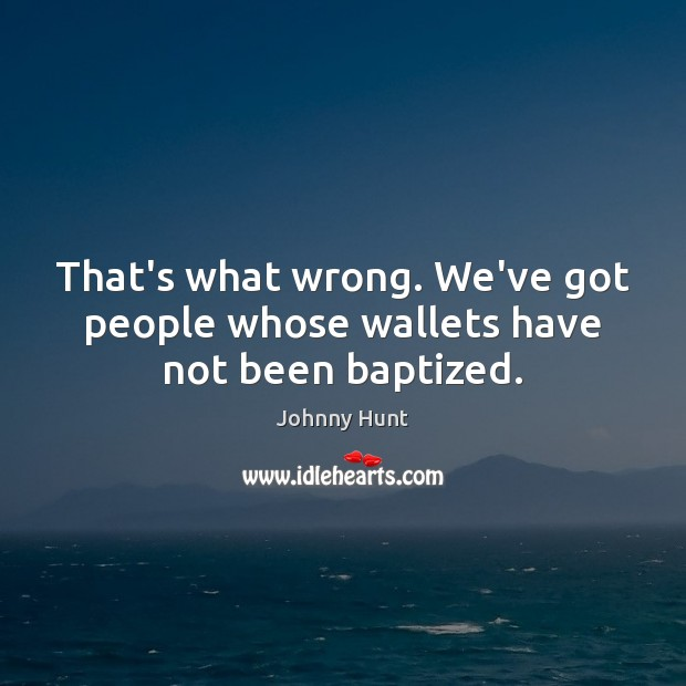 Image, That's what wrong. We've got people whose wallets have not been baptized.