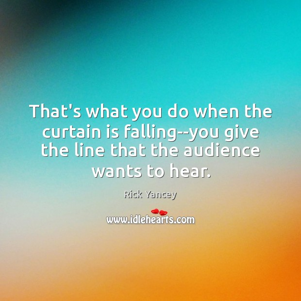 That's what you do when the curtain is falling–you give the line Rick Yancey Picture Quote