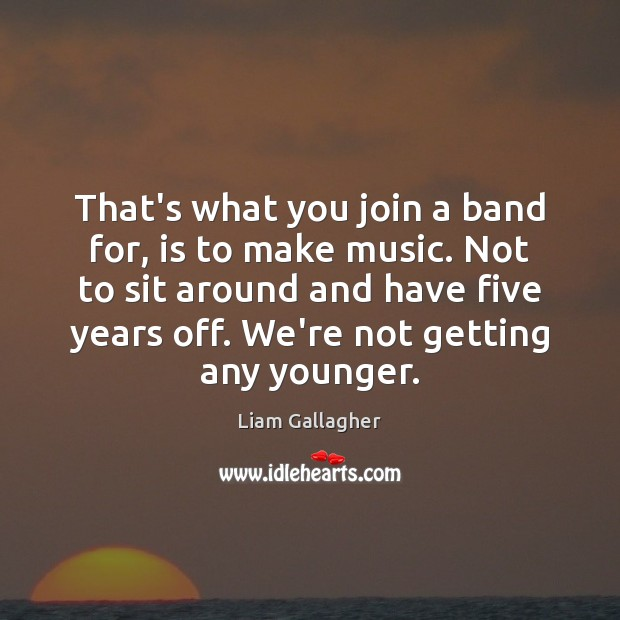 That's what you join a band for, is to make music. Not Image