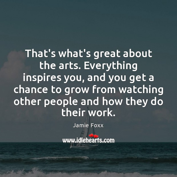 That's what's great about the arts. Everything inspires you, and you get Jamie Foxx Picture Quote