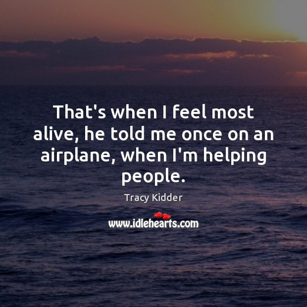 That's when I feel most alive, he told me once on an airplane, when I'm helping people. Image