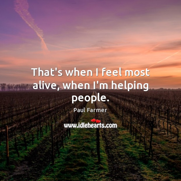 Image, That's when I feel most alive, when I'm helping people.