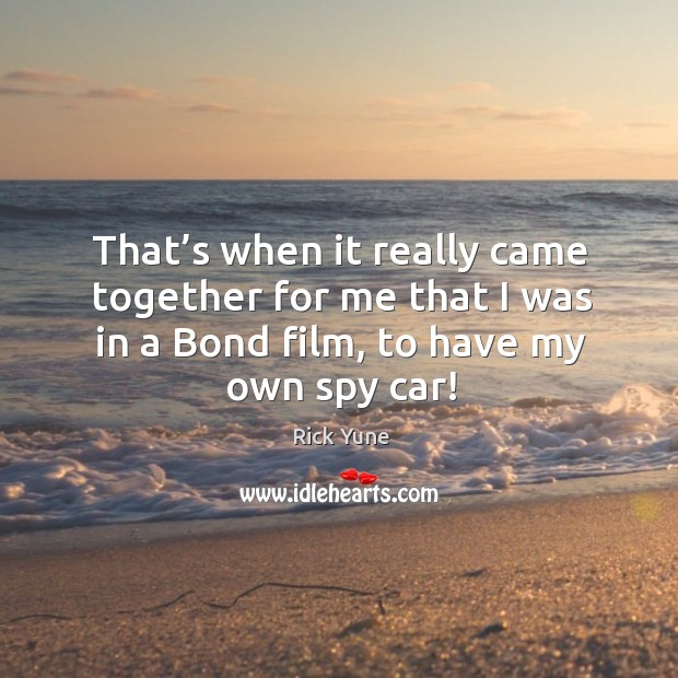 That's when it really came together for me that I was in a bond film, to have my own spy car! Image