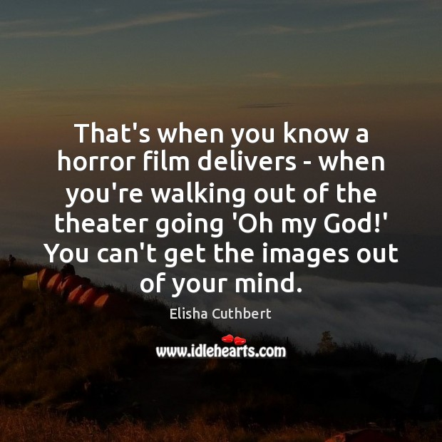 That's when you know a horror film delivers – when you're walking Elisha Cuthbert Picture Quote