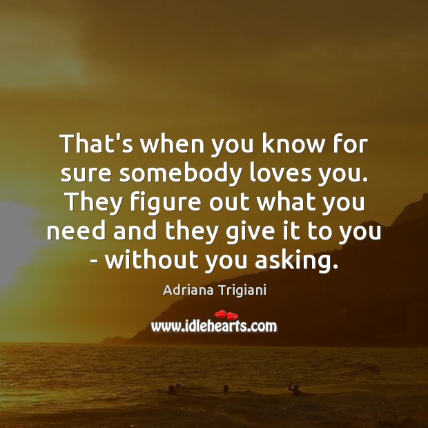 That's when you know for sure somebody loves you. They figure out Adriana Trigiani Picture Quote