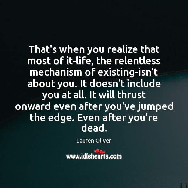 That's when you realize that most of it-life, the relentless mechanism of Image