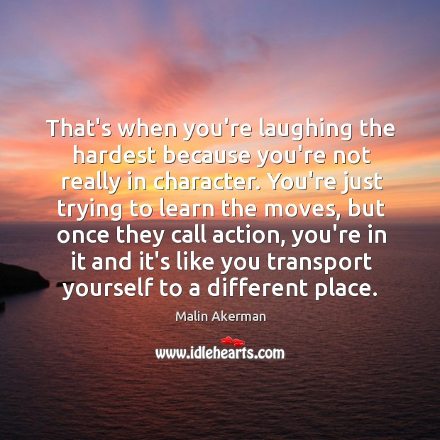 That's when you're laughing the hardest because you're not really in character. Malin Akerman Picture Quote