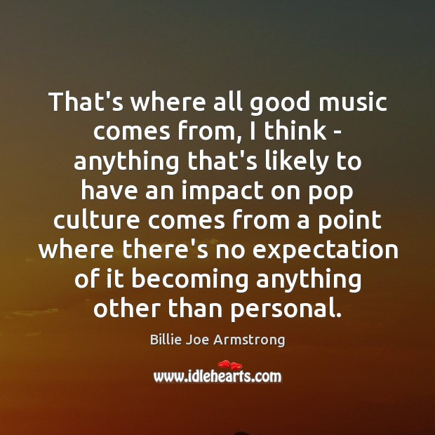 That's where all good music comes from, I think – anything that's Billie Joe Armstrong Picture Quote