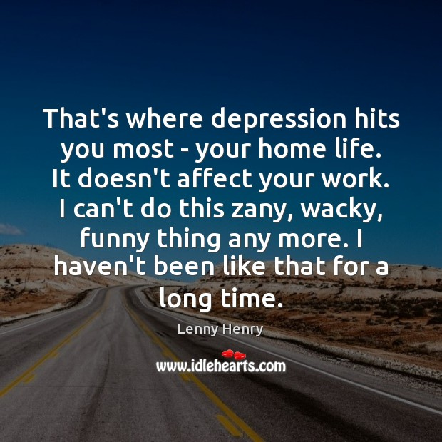 That's where depression hits you most – your home life. It doesn't Image