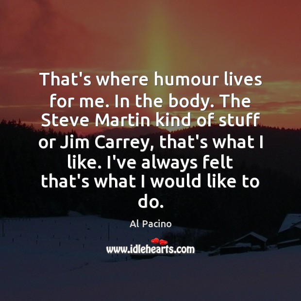 That's where humour lives for me. In the body. The Steve Martin Image