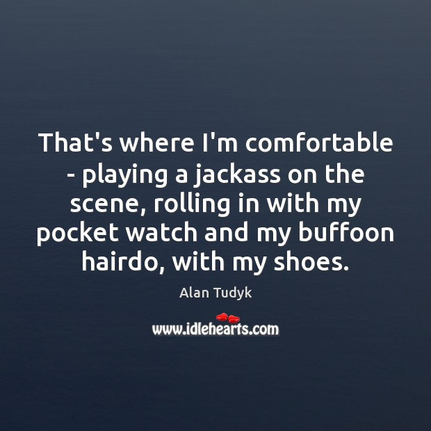 Image, That's where I'm comfortable – playing a jackass on the scene, rolling