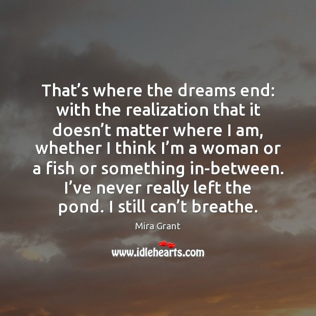 That's where the dreams end: with the realization that it doesn' Mira Grant Picture Quote