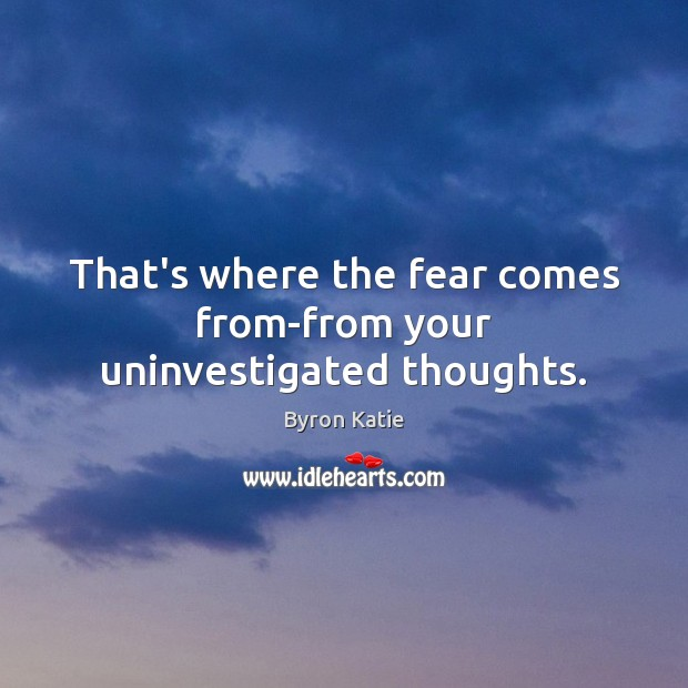 That's where the fear comes from-from your uninvestigated thoughts. Image