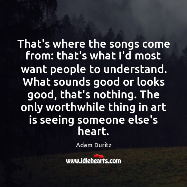 That's where the songs come from: that's what I'd most want people Adam Duritz Picture Quote