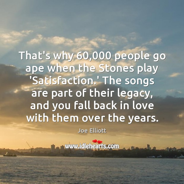 That's why 60,000 people go ape when the Stones play 'Satisfaction.' The Joe Elliott Picture Quote