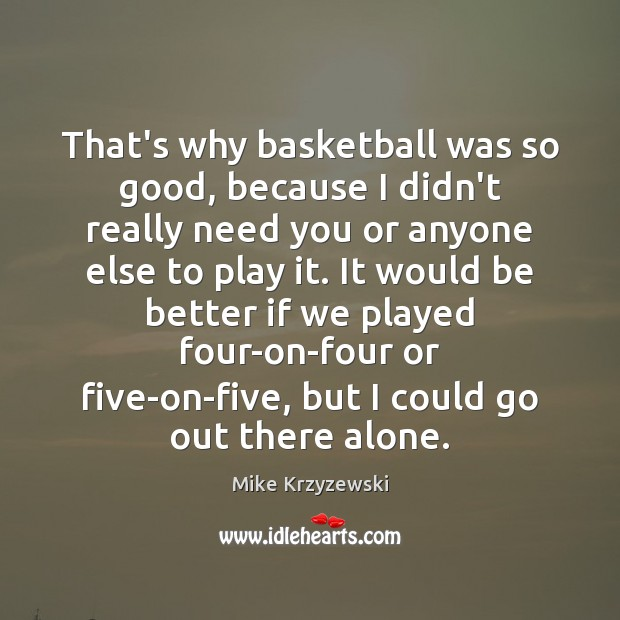 That's why basketball was so good, because I didn't really need you Mike Krzyzewski Picture Quote