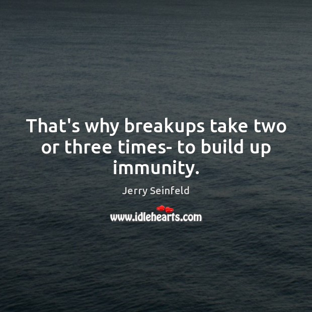 That's why breakups take two or three times- to build up immunity. Jerry Seinfeld Picture Quote