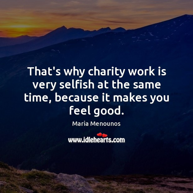 That's why charity work is very selfish at the same time, because it makes you feel good. Image