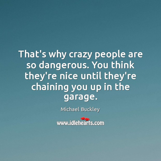 That's why crazy people are so dangerous. You think they're nice until Image