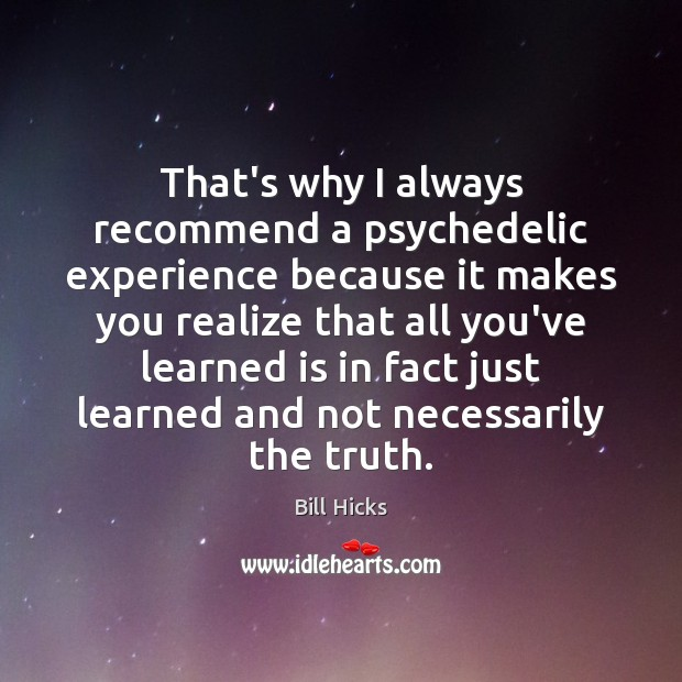 Image, That's why I always recommend a psychedelic experience because it makes you